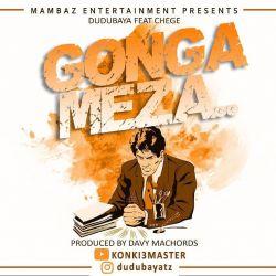 Dudu Baya - Gonga Meza ft Chege